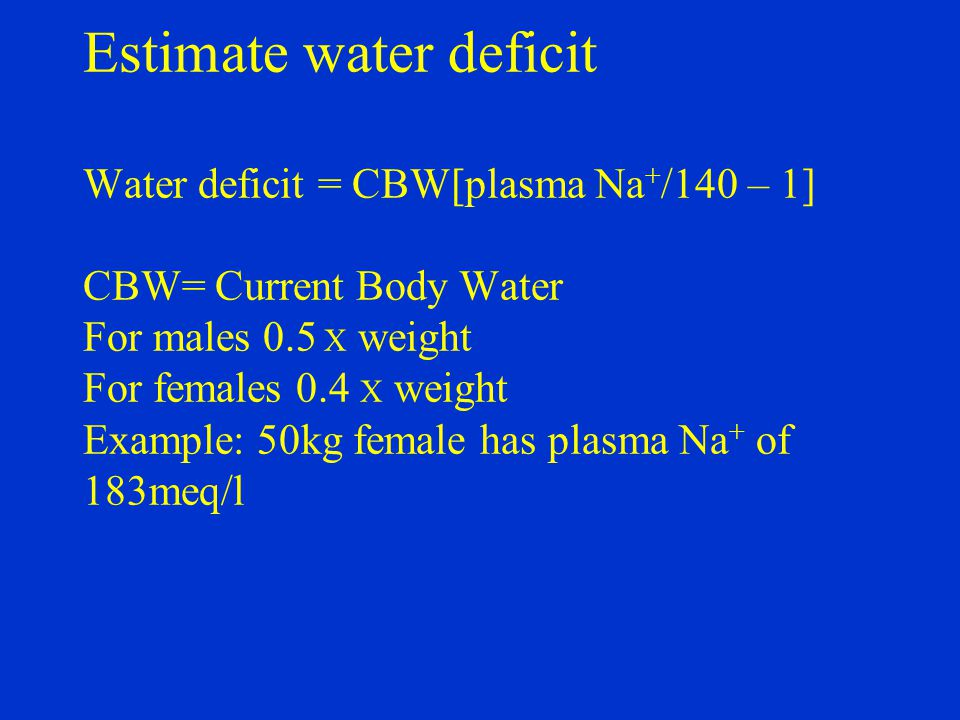 Estimate water deficit Water deficit = CBW[plasma Na + /140 – 1] CBW= Current Body Water For males 0.5 X weight For females 0.4 X weight Example: 50kg female has plasma Na + of 183meq/l