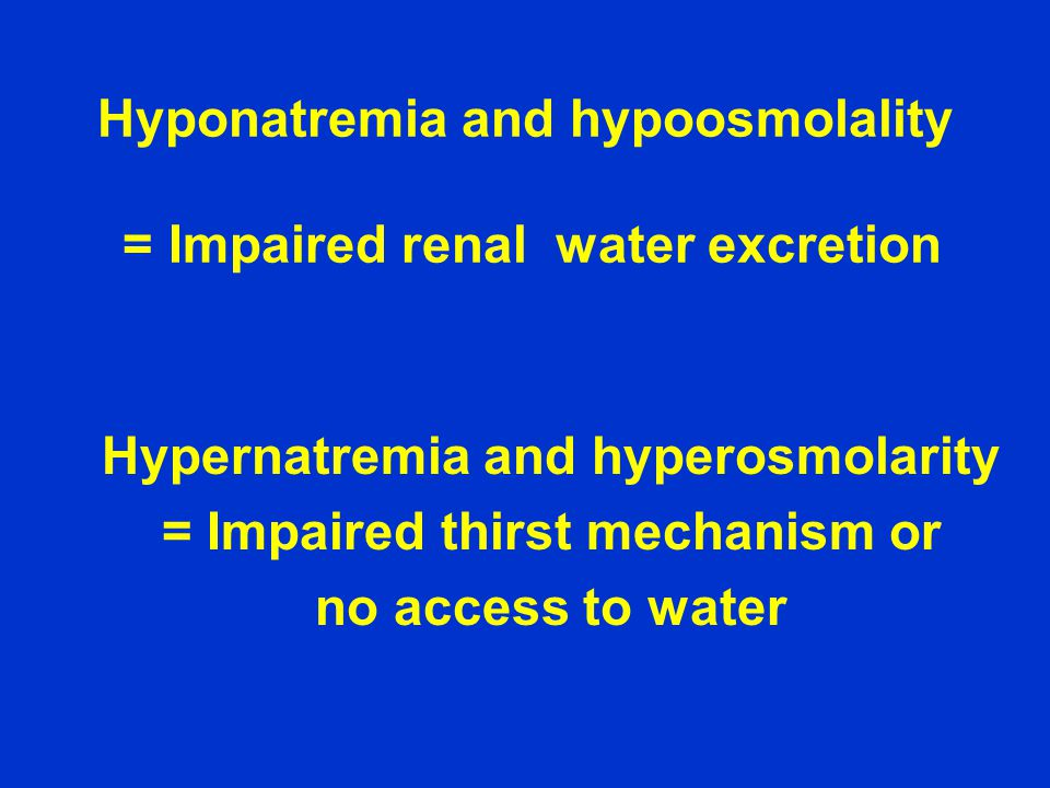 Hyponatremia and hypoosmolality = Impaired renal water excretion Hypernatremia and hyperosmolarity = Impaired thirst mechanism or no access to water