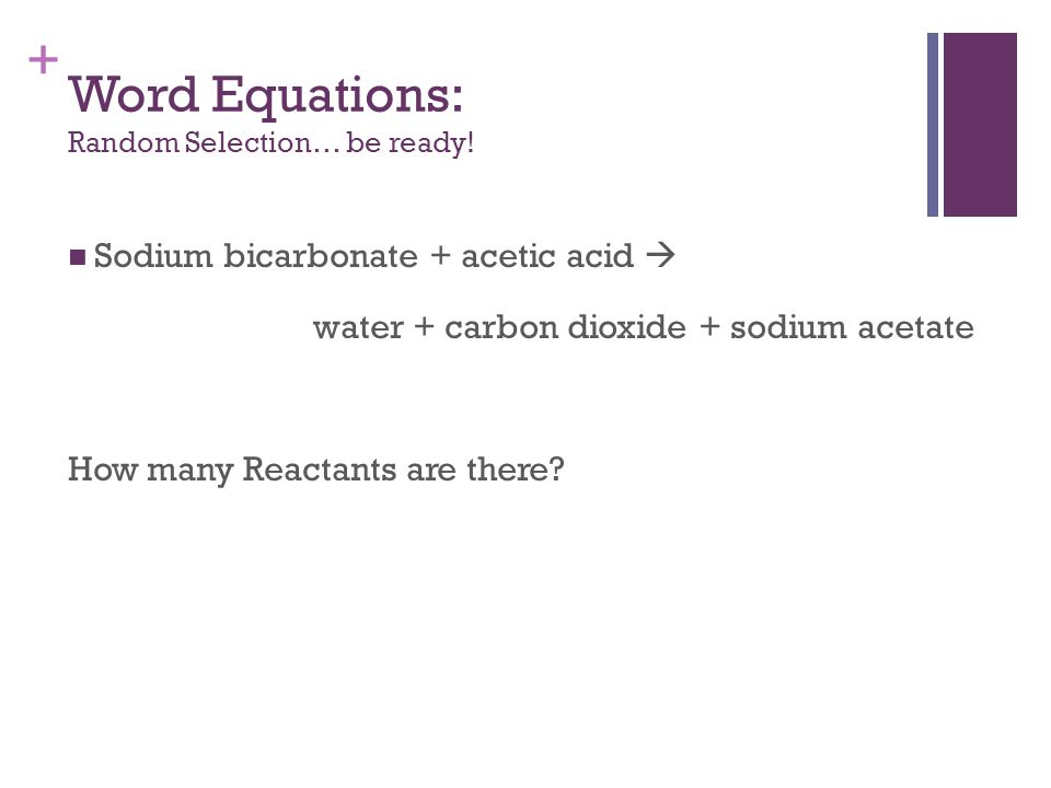 + Sodium bicarbonate + acetic acid  water + carbon dioxide + sodium acetate How many Reactants are there.