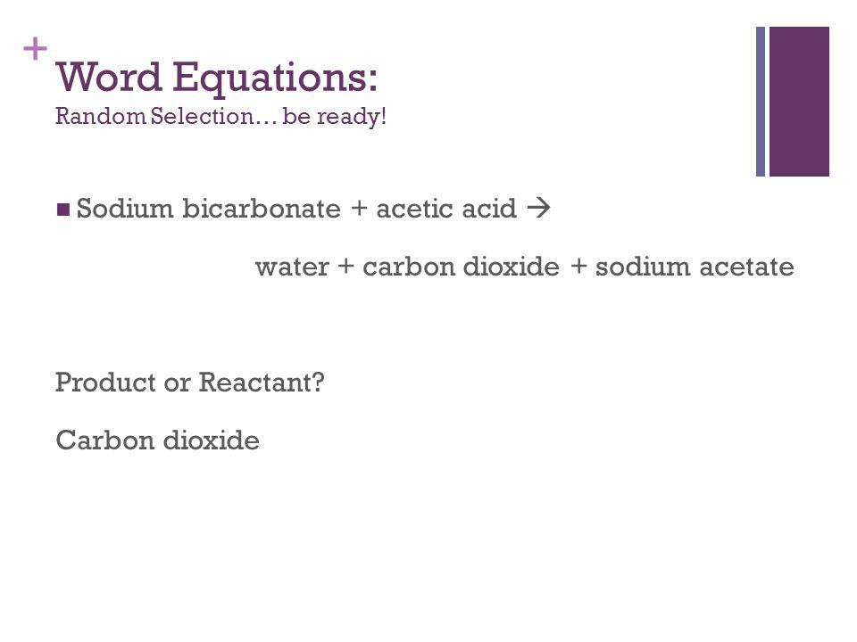 + Sodium bicarbonate + acetic acid  water + carbon dioxide + sodium acetate Product or Reactant.