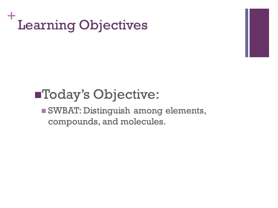 + Learning Objectives Today's Objective: SWBAT: Distinguish among elements, compounds, and molecules.