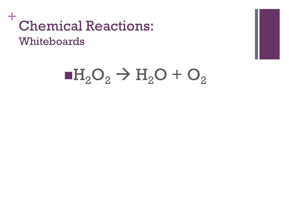 + Chemical Reactions: Whiteboards H 2 O 2  H 2 O + O 2