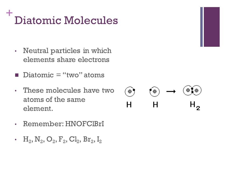+ Diatomic Molecules Neutral particles in which elements share electrons Diatomic = two atoms These molecules have two atoms of the same element.