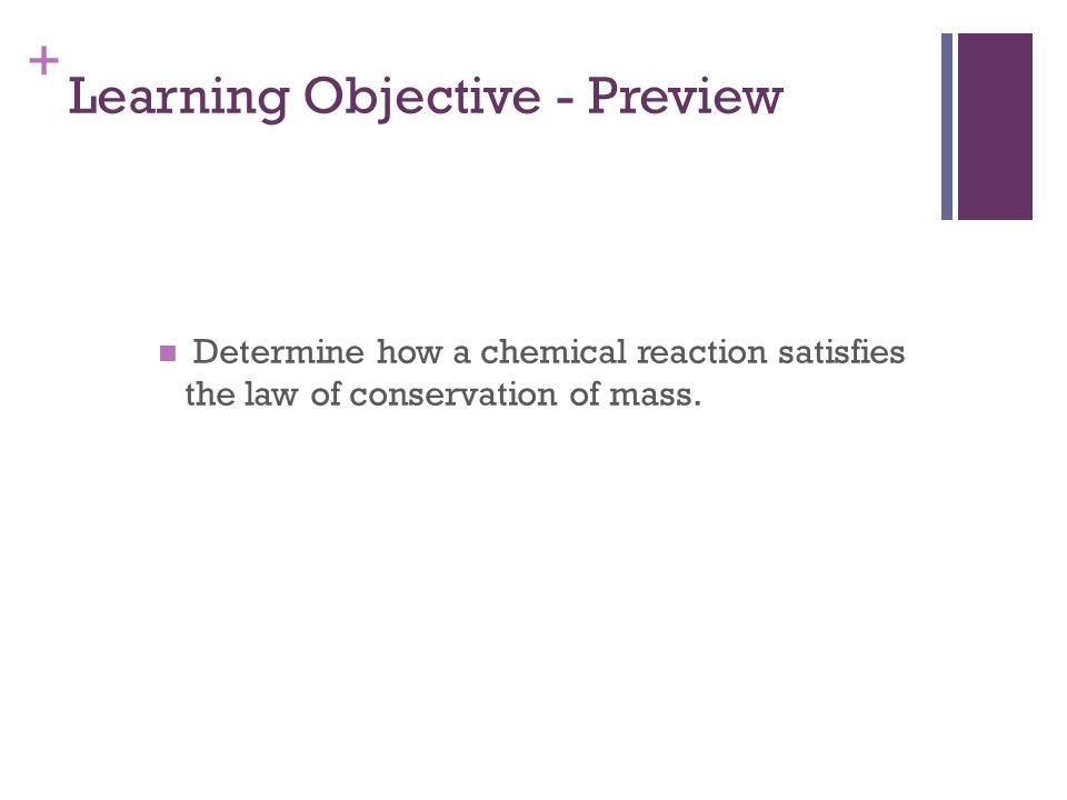 + Learning Objective - Preview Determine how a chemical reaction satisfies the law of conservation of mass.