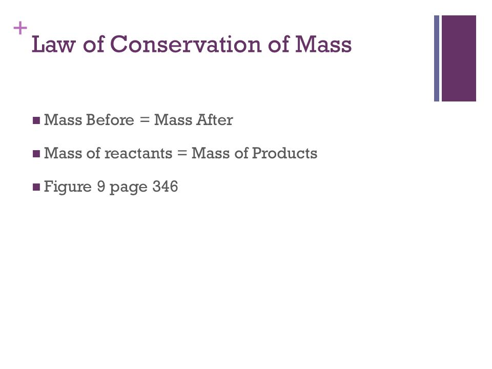 + Law of Conservation of Mass Mass Before = Mass After Mass of reactants = Mass of Products Figure 9 page 346