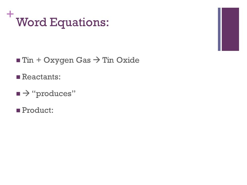 + Word Equations: Tin + Oxygen Gas  Tin Oxide Reactants:  produces Product: