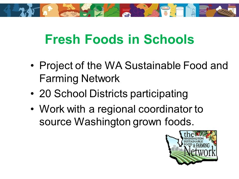 Fresh Foods in Schools Project of the WA Sustainable Food and Farming Network 20 School Districts participating Work with a regional coordinator to source Washington grown foods.