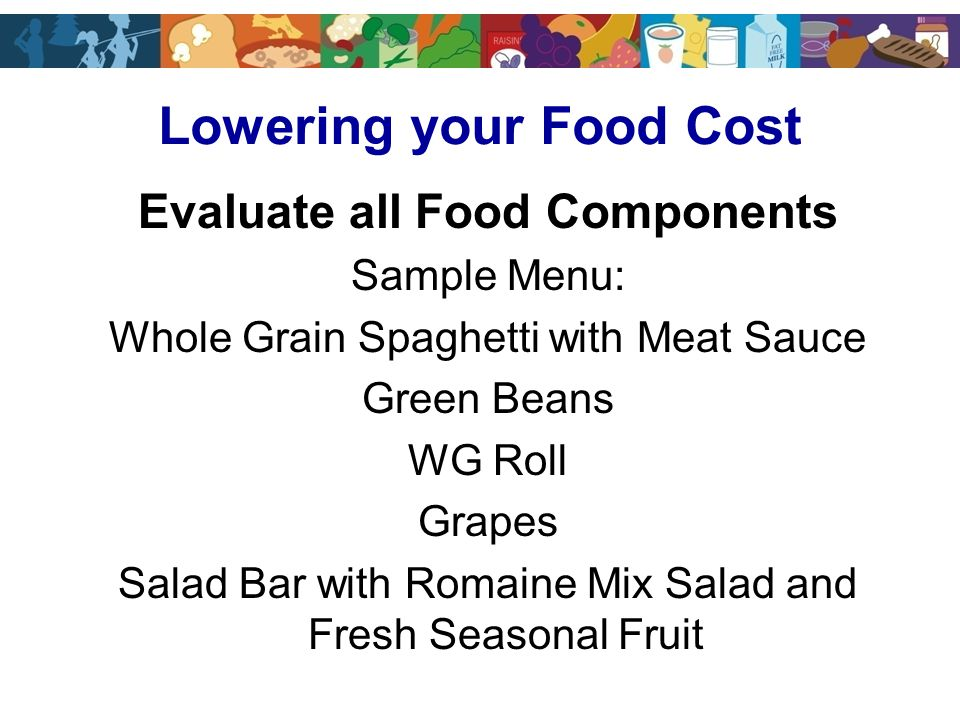 Evaluate all Food Components Sample Menu: Whole Grain Spaghetti with Meat Sauce Green Beans WG Roll Grapes Salad Bar with Romaine Mix Salad and Fresh Seasonal Fruit Lowering your Food Cost