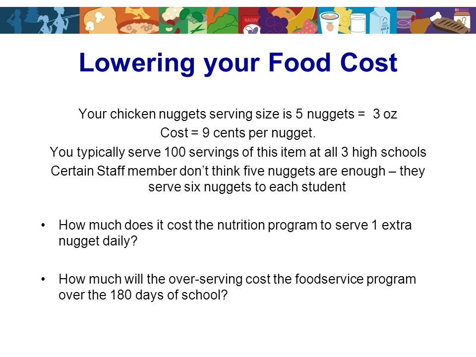 Your chicken nuggets serving size is 5 nuggets = 3 oz Cost = 9 cents per nugget.