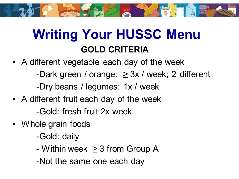 Writing Your HUSSC Menu GOLD CRITERIA A different vegetable each day of the week -Dark green / orange: ≥ 3x / week; 2 different -Dry beans / legumes: 1x / week A different fruit each day of the week -Gold: fresh fruit 2x week Whole grain foods -Gold: daily - Within week ≥ 3 from Group A -Not the same one each day