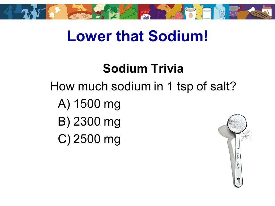 Sodium Trivia How much sodium in 1 tsp of salt A)1500 mg B)2300 mg C)2500 mg