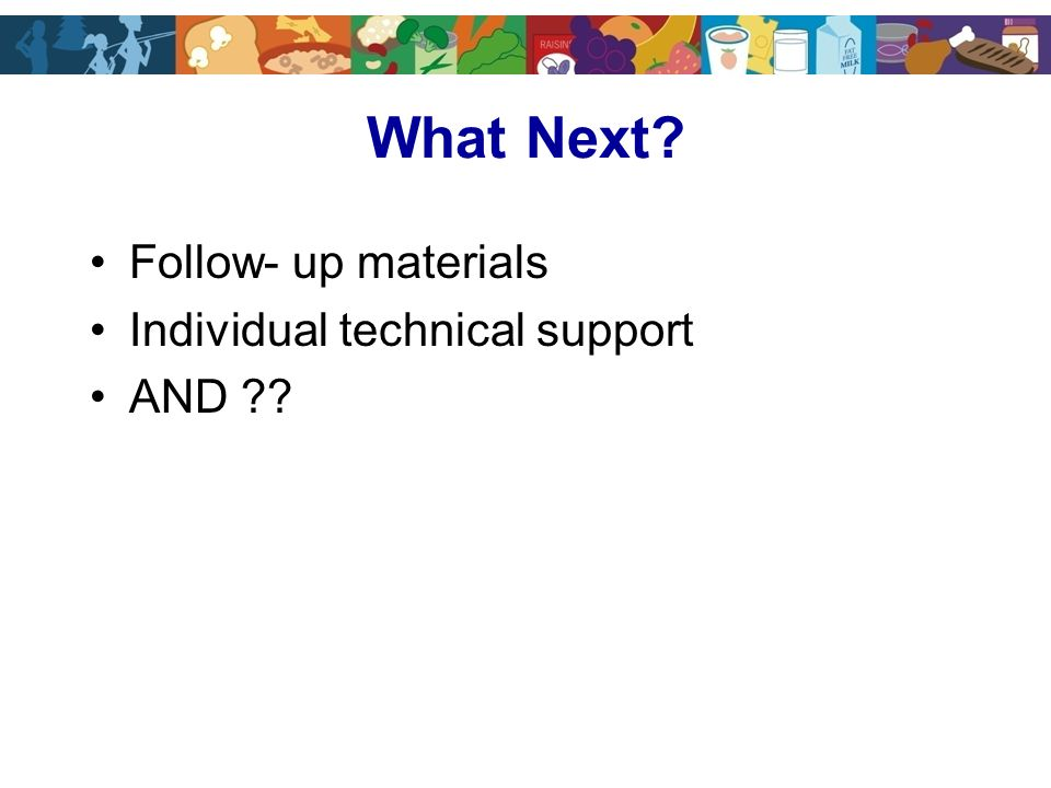 What Next Follow- up materials Individual technical support AND