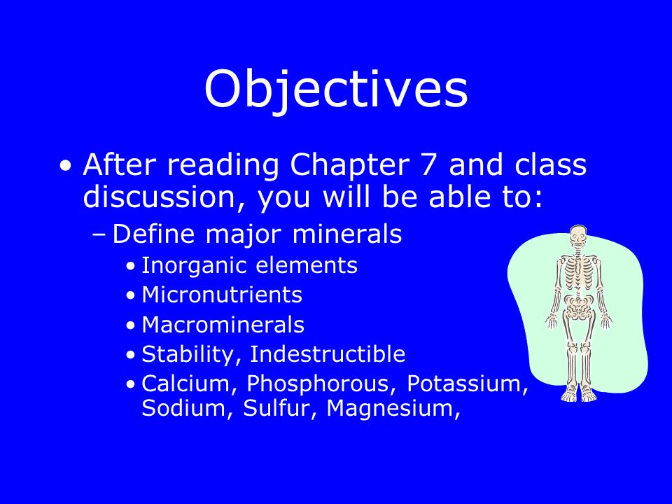 Objectives After reading Chapter 7 and class discussion, you will be able to: –Define major minerals Inorganic elements Micronutrients Macrominerals Stability, Indestructible Calcium, Phosphorous, Potassium, Sodium, Sulfur, Magnesium,
