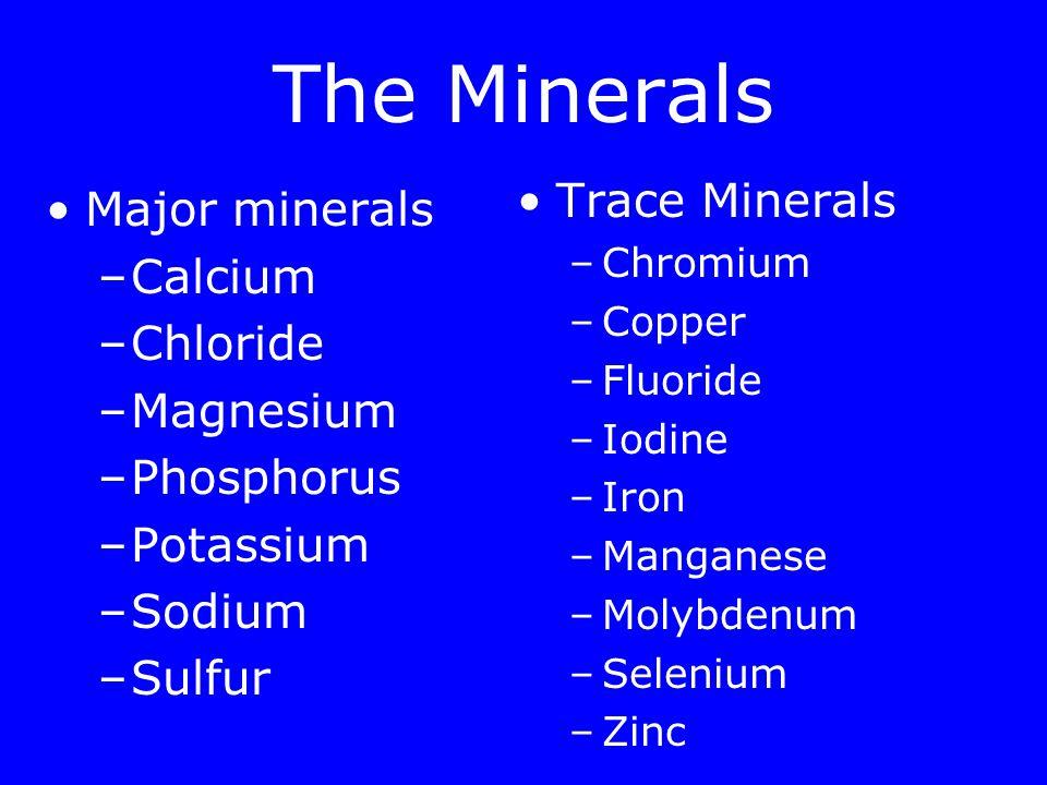 The Minerals Major minerals –Calcium –Chloride –Magnesium –Phosphorus –Potassium –Sodium –Sulfur Trace Minerals –Chromium –Copper –Fluoride –Iodine –Iron –Manganese –Molybdenum –Selenium –Zinc