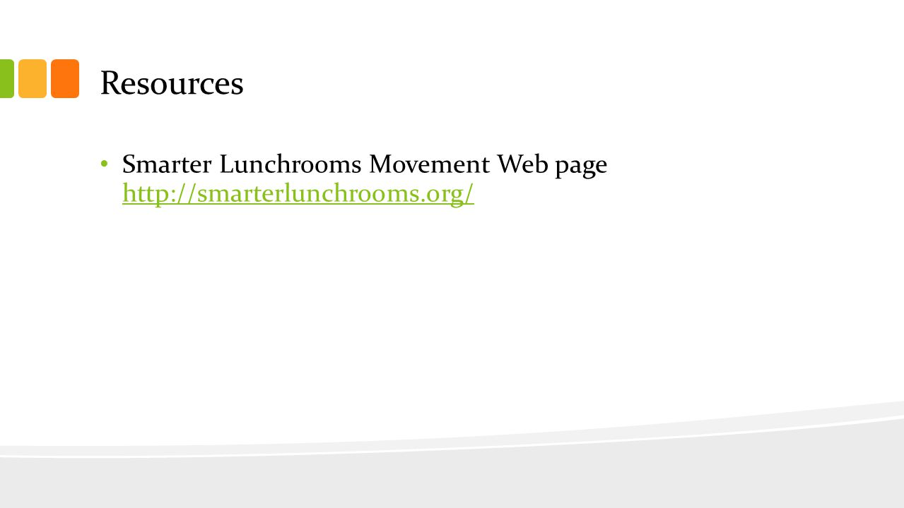 Resources Smarter Lunchrooms Movement Web page http://smarterlunchrooms.org/ http://smarterlunchrooms.org/