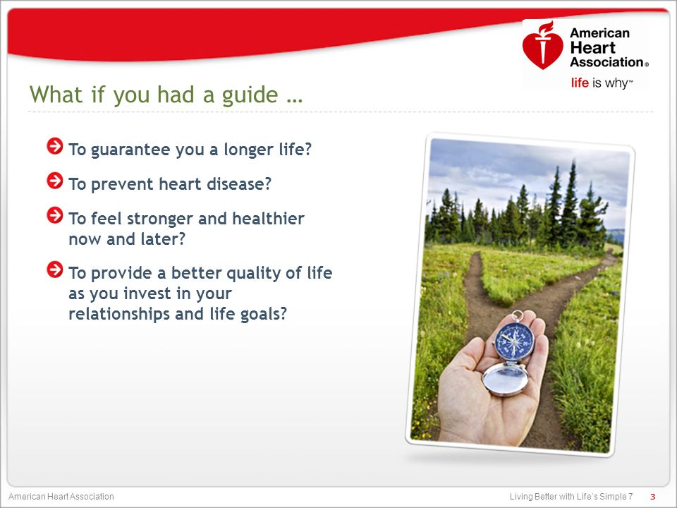 Living Better with Life's Simple 7 American Heart Association Our Goal: To improve the cardiovascular health of all Americans by 20 percent while reducing deaths from cardiovascular disease and stroke by 20 percent.