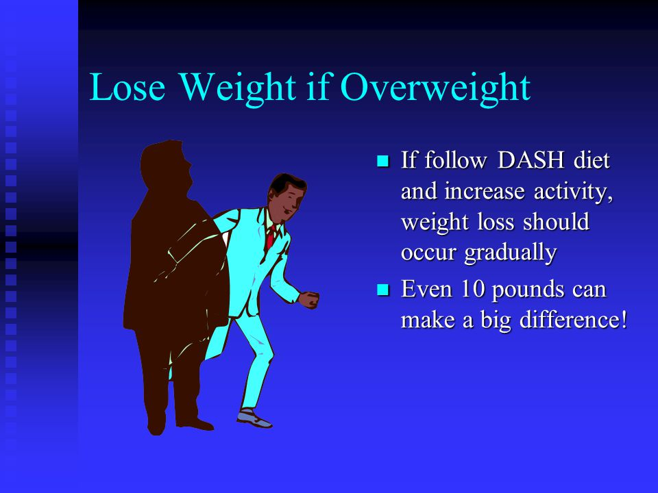 Lose Weight if Overweight If follow DASH diet and increase activity, weight loss should occur gradually Even 10 pounds can make a big difference!
