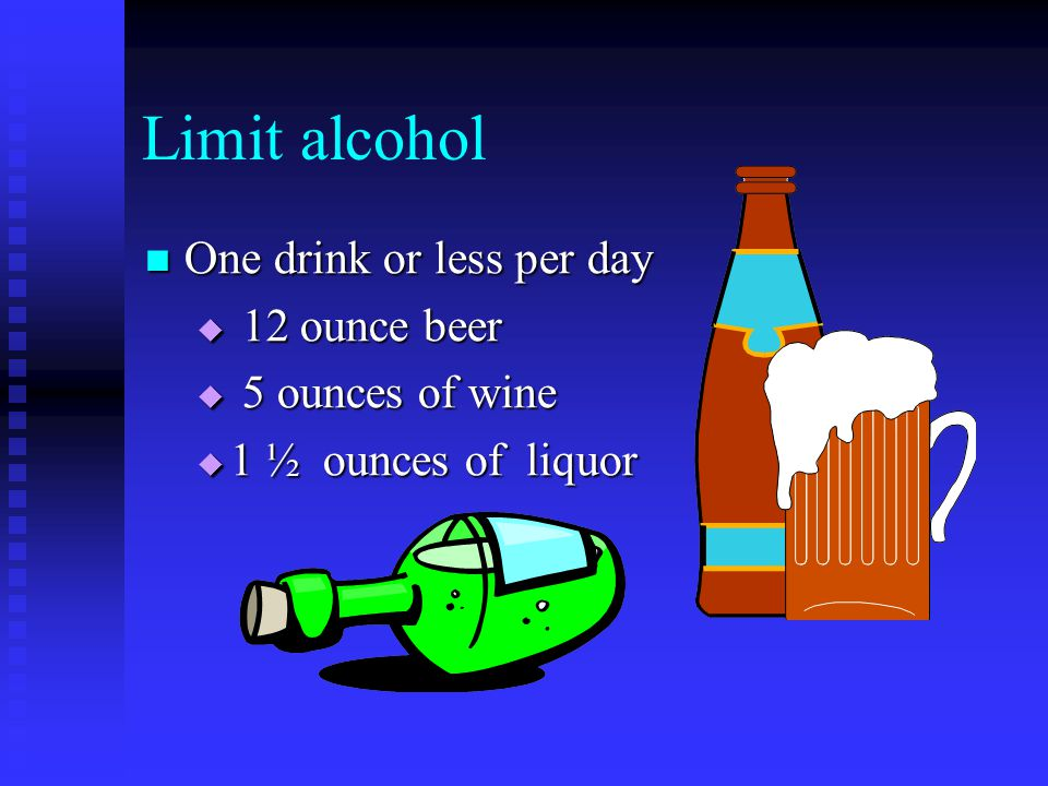 Limit alcohol One drink or less per day One drink or less per day  12 ounce beer  5 ounces of wine  1 ½ ounces of liquor