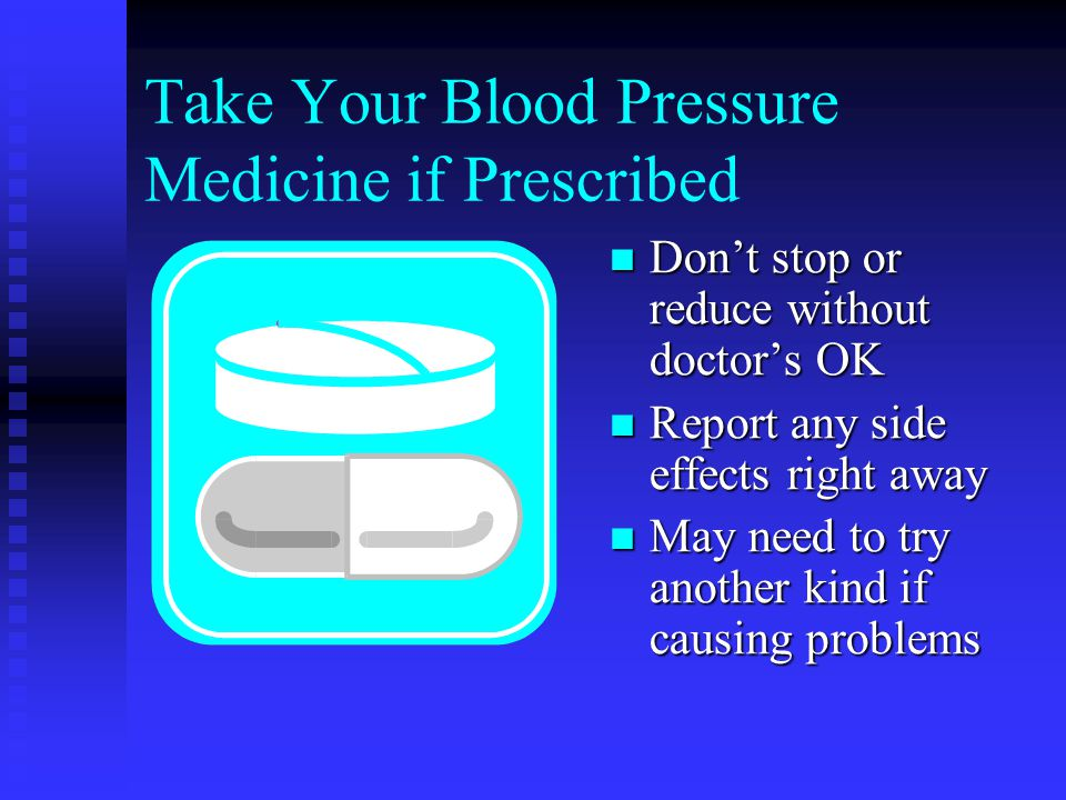 Take Your Blood Pressure Medicine if Prescribed Don't stop or reduce without doctor's OK Report any side effects right away May need to try another kind if causing problems