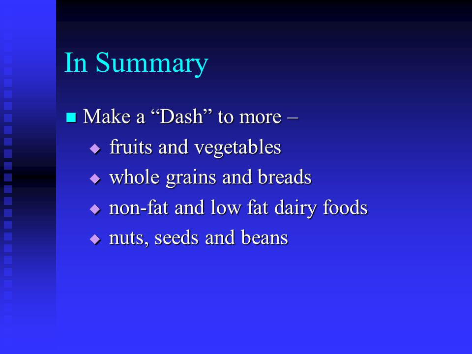 In Summary Make a Dash to more – Make a Dash to more –  fruits and vegetables  whole grains and breads  non-fat and low fat dairy foods  nuts, seeds and beans