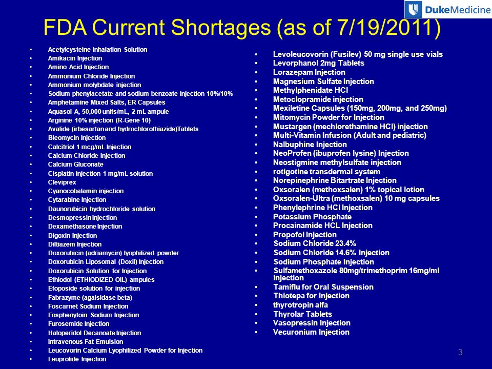 FDA Current Shortages (as of 7/19/2011) Acetylcysteine Inhalation Solution Amikacin Injection Amino Acid Injection Ammonium Chloride Injection Ammonium molybdate injection Sodium phenylacetate and sodium benzoate Injection 10%/10% Amphetamine Mixed Salts, ER Capsules Aquasol A, 50,000 units/mL, 2 mL ampule Arginine 10% injection (R-Gene 10) Avalide (irbesartan and hydrochlorothiazide)Tablets Bleomycin Injection Calcitriol 1 mcg/mL Injection Calcium Chloride Injection Calcium Gluconate Cisplatin injection 1 mg/mL solution Cleviprex Cyanocobalamin injection Cytarabine Injection Daunorubicin hydrochloride solution Desmopressin Injection Dexamethasone Injection Digoxin Injection Diltiazem Injection Doxorubicin (adriamycin) lyophilized powder Doxorubicin Liposomal (Doxil) Injection Doxorubicin Solution for Injection Ethiodol (ETHIODIZED OIL) ampules Etoposide solution for injection Fabrazyme (agalsidase beta) Foscarnet Sodium Injection Fosphenytoin Sodium Injection Furosemide Injection Haloperidol Decanoate Injection Intravenous Fat Emulsion Leucovorin Calcium Lyophilized Powder for Injection Leuprolide Injection Levoleucovorin (Fusilev) 50 mg single use vials Levorphanol 2mg Tablets Lorazepam Injection Magnesium Sulfate Injection Methylphenidate HCl Metoclopramide injection Mexiletine Capsules (150mg, 200mg, and 250mg) Mitomycin Powder for Injection Mustargen (mechlorethamine HCl) injection Multi-Vitamin Infusion (Adult and pediatric) Nalbuphine Injection NeoProfen (ibuprofen lysine) Injection Neostigmine methylsulfate injection rotigotine transdermal system Norepinephrine Bitartrate Injection Oxsoralen (methoxsalen) 1% topical lotion Oxsoralen-Ultra (methoxsalen) 10 mg capsules Phenylephrine HCl Injection Potassium Phosphate Procainamide HCL Injection Propofol Injection Sodium Chloride 23.4% Sodium Chloride 14.6% Injection Sodium Phosphate Injection Sulfamethoxazole 80mg/trimethoprim 16mg/ml injection Tamiflu for Oral Suspension Thiotepa for Injection thyrotropin alfa Thyrolar Tablets Vasopressin Injection Vecuronium Injection 3
