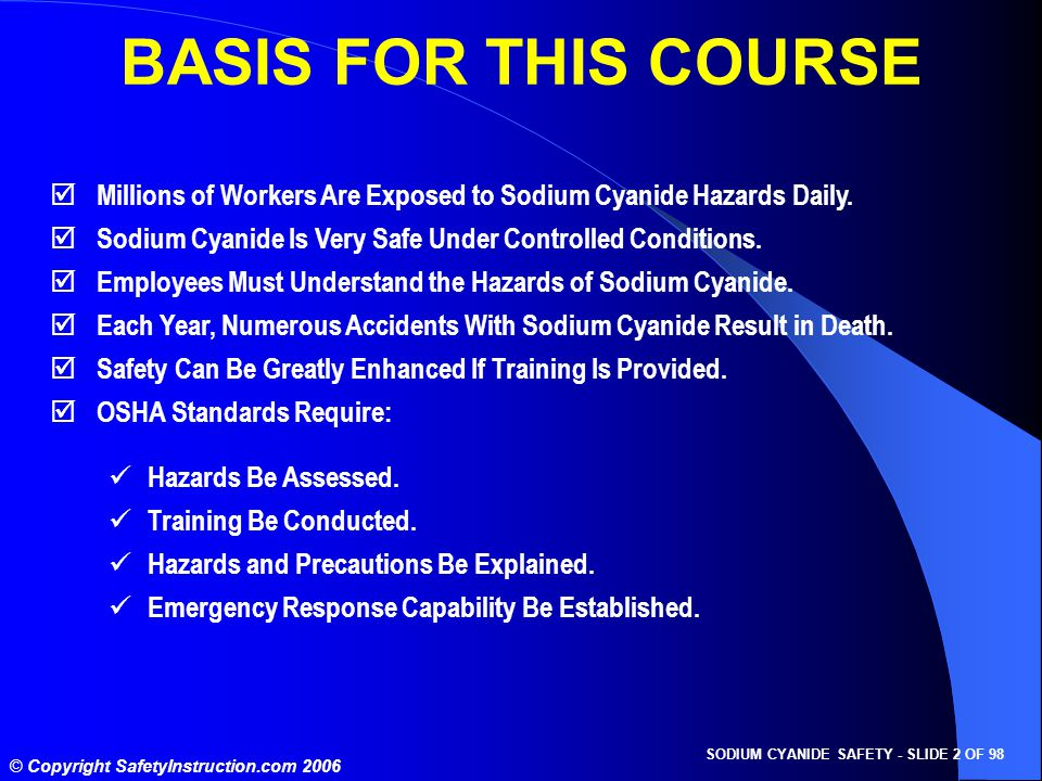 SODIUM CYANIDE SAFETY - SLIDE 2 OF 98 © Copyright SafetyInstruction.com 2006 BASIS FOR THIS COURSE  Millions of Workers Are Exposed to Sodium Cyanide Hazards Daily.