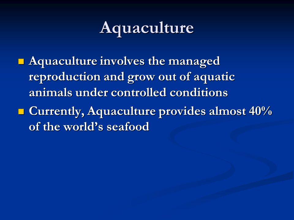 Aquaculture Aquaculture involves the managed reproduction and grow out of aquatic animals under controlled conditions Aquaculture involves the managed