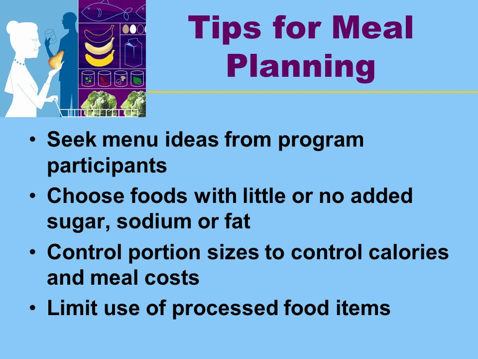 Tips for Meal Planning Seek menu ideas from program participants Choose foods with little or no added sugar, sodium or fat Control portion sizes to control calories and meal costs Limit use of processed food items