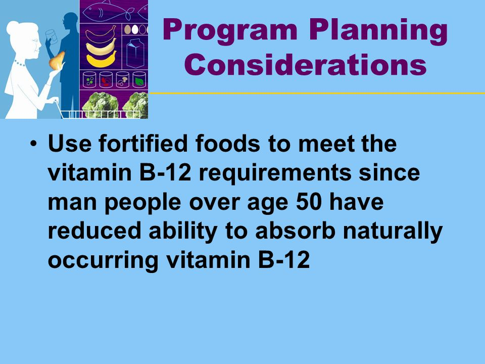 Program Planning Considerations Use fortified foods to meet the vitamin B-12 requirements since man people over age 50 have reduced ability to absorb naturally occurring vitamin B-12