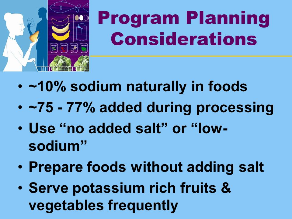 Program Planning Considerations ~10% sodium naturally in foods ~75 - 77% added during processing Use no added salt or low- sodium Prepare foods without adding salt Serve potassium rich fruits & vegetables frequently