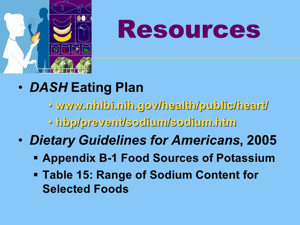 Resources DASH Eating Plan www.nhlbi.nih.gov/health/public/heart/www.nhlbi.nih.gov/health/public/heart/ hbp/prevent/sodium/sodium.htmhbp/prevent/sodium/sodium.htm Dietary Guidelines for Americans, 2005  Appendix B-1 Food Sources of Potassium  Table 15: Range of Sodium Content for Selected Foods