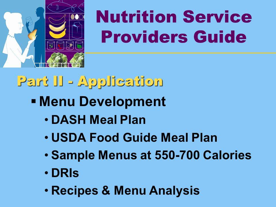 Nutrition Service Providers Guide Part II - Application  Menu Development DASH Meal Plan USDA Food Guide Meal Plan Sample Menus at 550-700 Calories DRIs Recipes & Menu Analysis