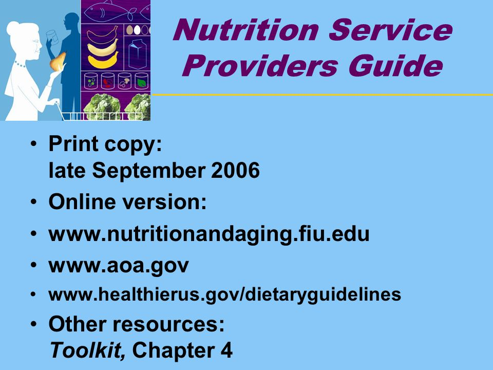 Nutrition Service Providers Guide Print copy: late September 2006 Online version: www.nutritionandaging.fiu.edu www.aoa.gov www.healthierus.gov/dietaryguidelines Other resources: Toolkit, Chapter 4