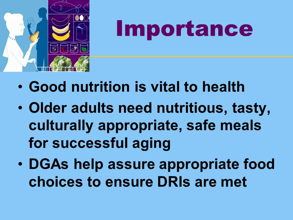 Importance Good nutrition is vital to health Older adults need nutritious, tasty, culturally appropriate, safe meals for successful aging DGAs help assure appropriate food choices to ensure DRIs are met