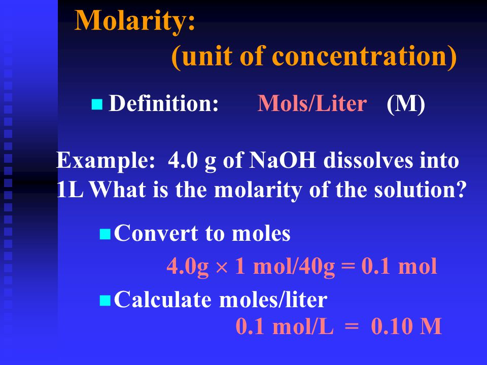 Molarity: (unit of concentration) n n Definition: Mols/Liter (M) Example: 4.0 g of NaOH dissolves into 1L What is the molarity of the solution? n Conv