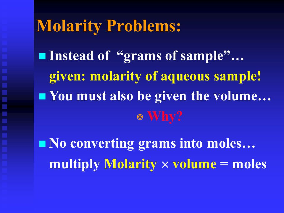 """Molarity Problems: n Instead of """"grams of sample""""… given: molarity of aqueous sample! n You must also be given the volume… X Why? n No converting gram"""