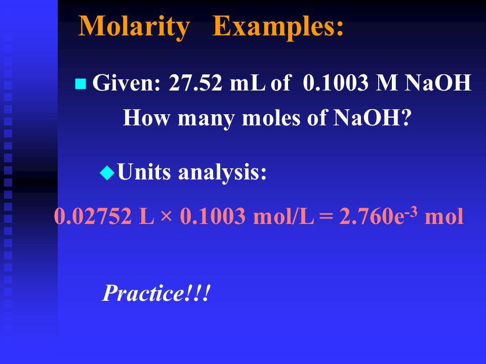 Molarity Examples: n Given: 27.52 mL of 0.1003 M NaOH How many moles of NaOH? u Units analysis: 0.02752 L × 0.1003 mol/L = 2.760e -3 mol Practice!!!