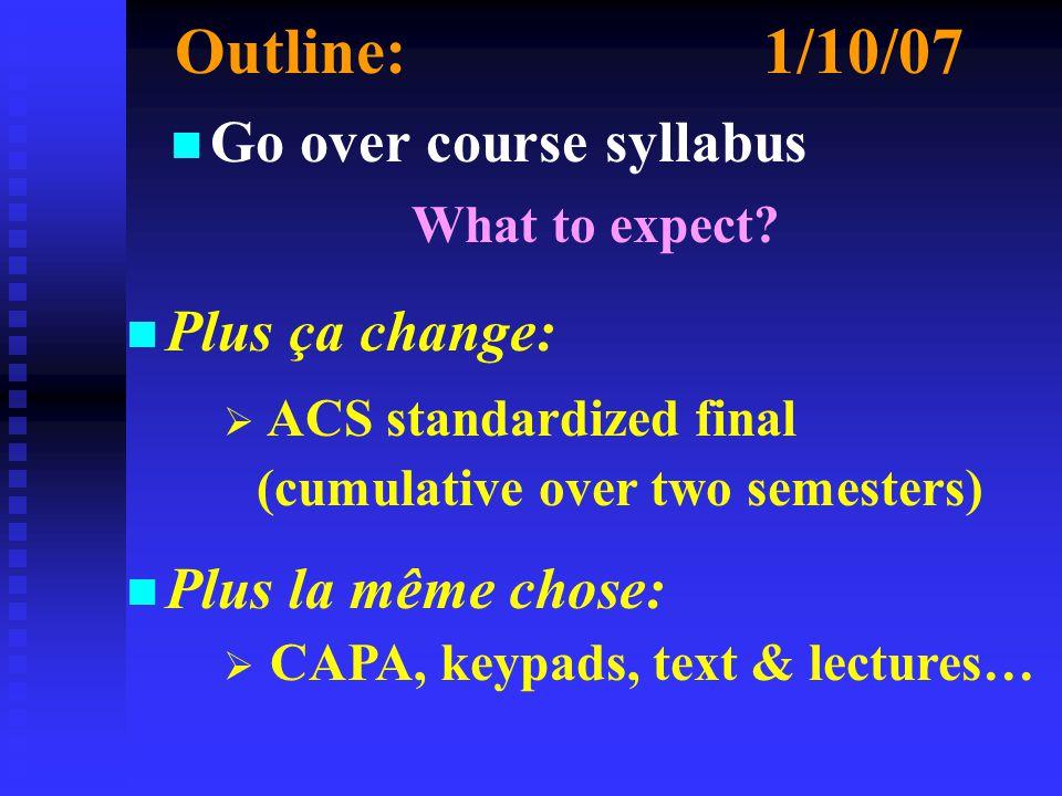 Outline:1/10/07 n n Go over course syllabus What to expect? n Plus ça change: n Plus la même chose:  ACS standardized final (cumulative over two seme
