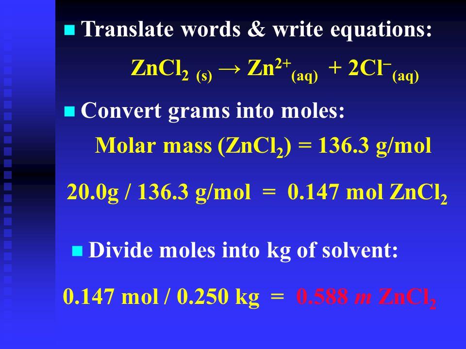 n Translate words & write equations:  ZnCl 2 (s) → Zn 2+ (aq) + 2Cl  (aq) n Convert grams into moles: Molar mass (ZnCl 2 ) = 136.3 g/mol 20.0g / 136