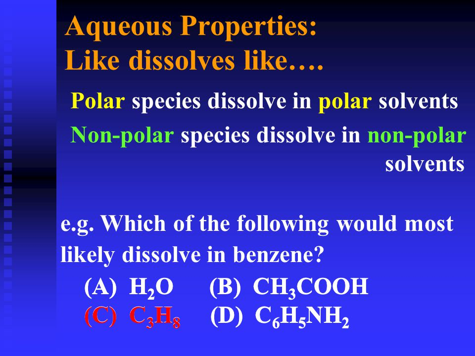 Aqueous Properties: Like dissolves like…. Polar species dissolve in polar solvents Non-polar species dissolve in non-polar solvents e.g. Which of the