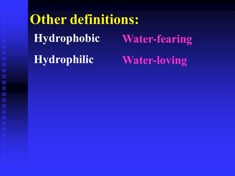 Hydrophobic Hydrophilic Other definitions: Water-fearing Water-loving