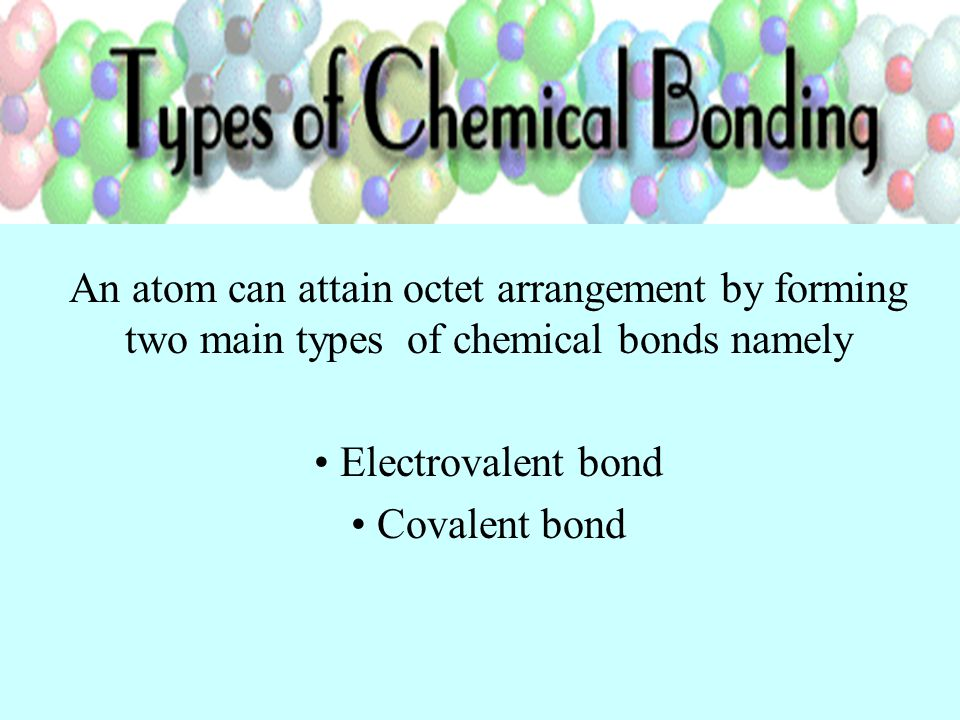 An atom can attain octet arrangement by forming two main types of chemical bonds namely Electrovalent bond Covalent bond
