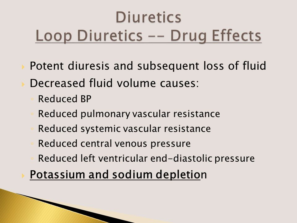  Potent diuresis and subsequent loss of fluid  Decreased fluid volume causes: ◦ Reduced BP ◦ Reduced pulmonary vascular resistance ◦ Reduced systemic vascular resistance ◦ Reduced central venous pressure ◦ Reduced left ventricular end-diastolic pressure  Potassium and sodium depletion