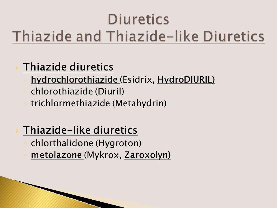  Thiazide diuretics ◦ hydrochlorothiazide (Esidrix, HydroDIURIL) ◦ chlorothiazide (Diuril) ◦ trichlormethiazide (Metahydrin)  Thiazide-like diuretics ◦ chlorthalidone (Hygroton) ◦ metolazone (Mykrox, Zaroxolyn)