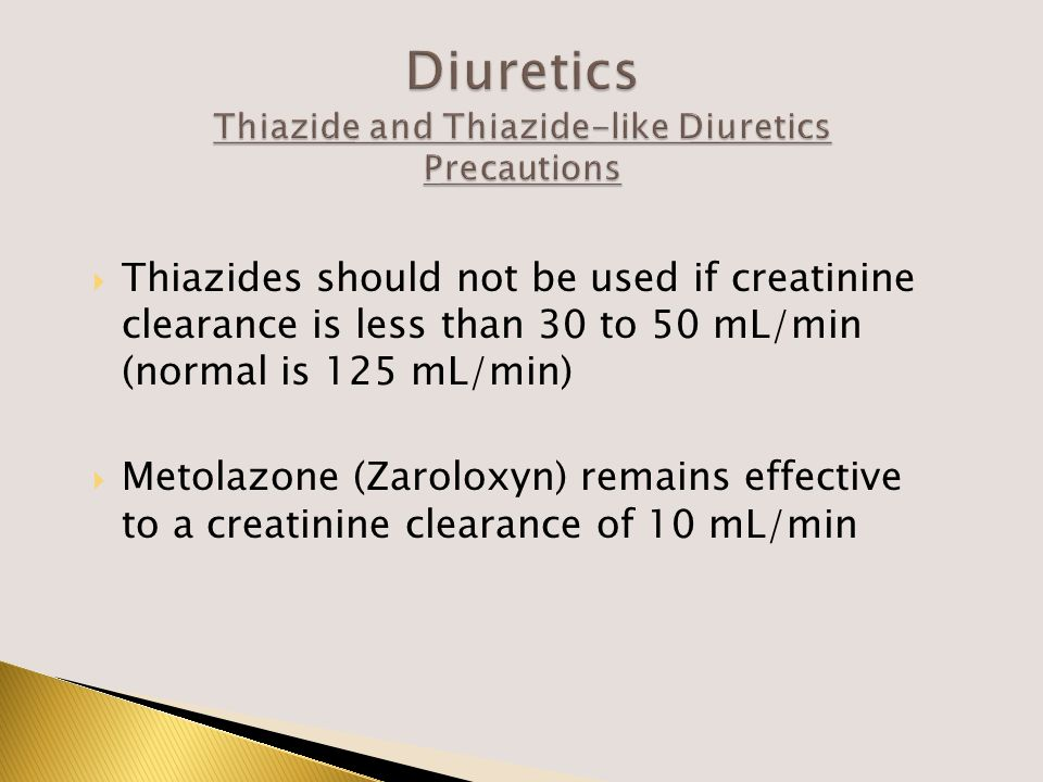  Thiazides should not be used if creatinine clearance is less than 30 to 50 mL/min (normal is 125 mL/min)  Metolazone (Zaroloxyn) remains effective to a creatinine clearance of 10 mL/min