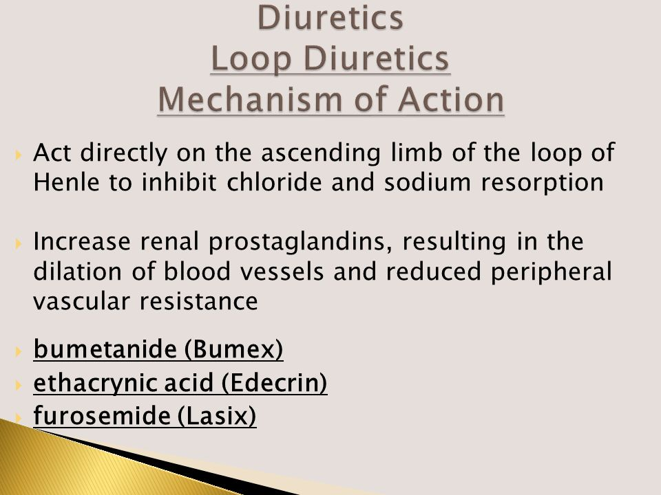  Act directly on the ascending limb of the loop of Henle to inhibit chloride and sodium resorption  Increase renal prostaglandins, resulting in the dilation of blood vessels and reduced peripheral vascular resistance  bumetanide (Bumex)  ethacrynic acid (Edecrin)  furosemide (Lasix)