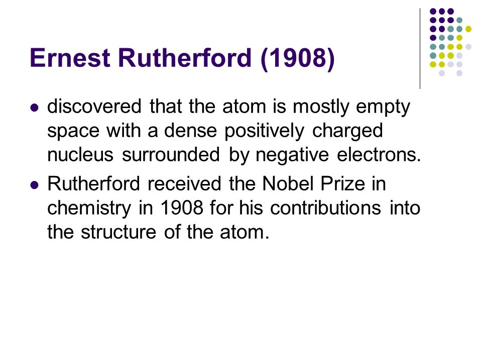 Ernest Rutherford (1908) discovered that the atom is mostly empty space with a dense positively charged nucleus surrounded by negative electrons.