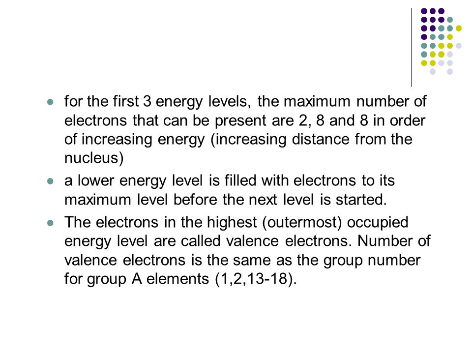 for the first 3 energy levels, the maximum number of electrons that can be present are 2, 8 and 8 in order of increasing energy (increasing distance from the nucleus) a lower energy level is filled with electrons to its maximum level before the next level is started.
