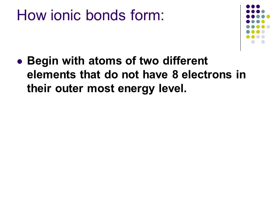 How ionic bonds form: Begin with atoms of two different elements that do not have 8 electrons in their outer most energy level.
