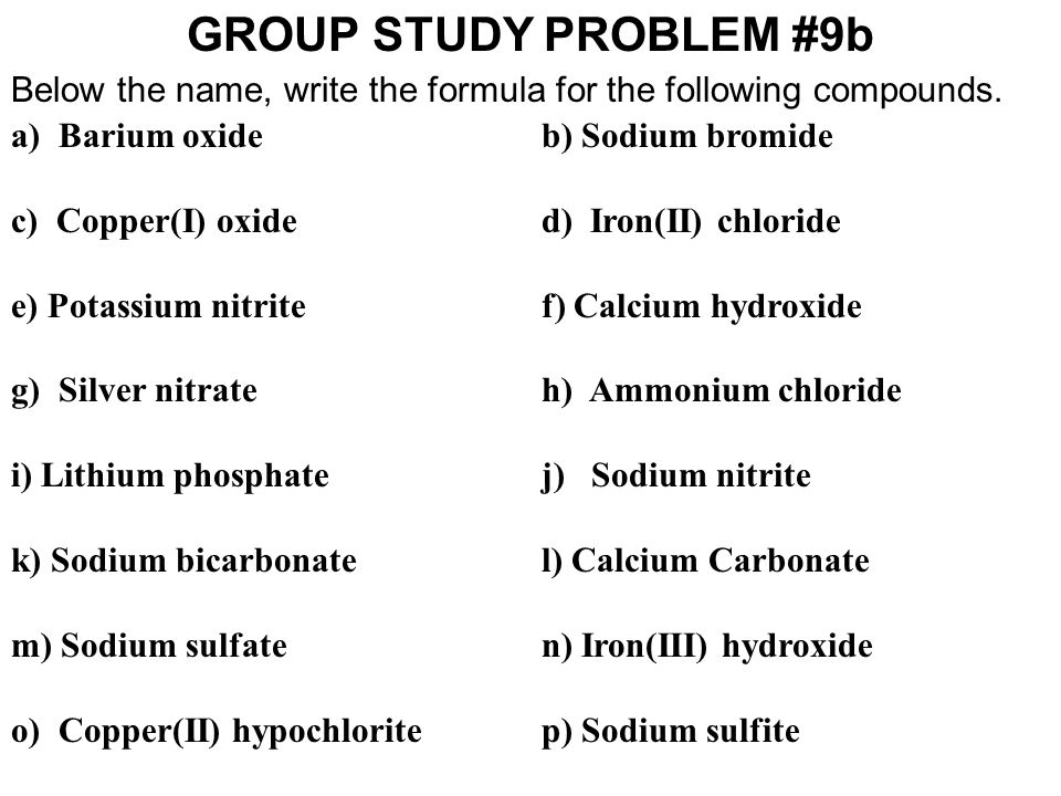 GROUP STUDY PROBLEM #9b Below the name, write the formula for the following compounds. a) Barium oxide b) Sodium bromide c) Copper(I) oxided) Iron(II)